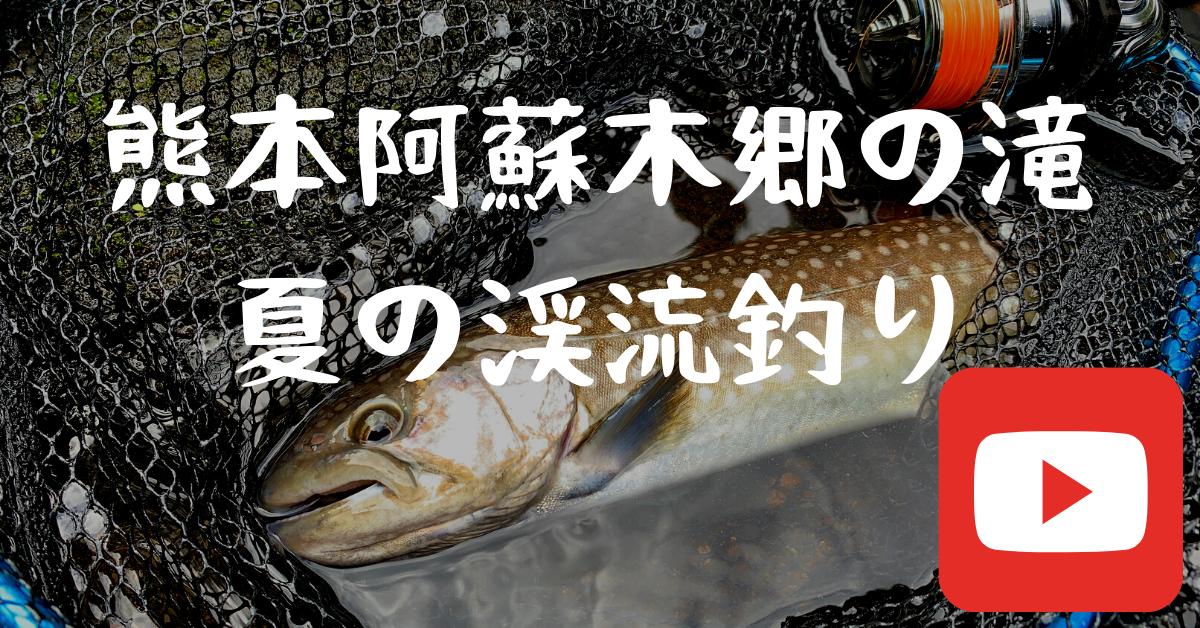 【Youtube】熊本阿蘇の木郷滝で夏の渓流釣りを探してをアップ!
